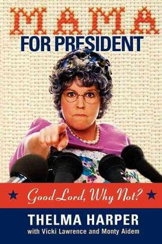 Listen Up, America! The solution to your problems has plopped right in your lap. Mama is running for president! Discover How President Thelma Harper would handle: Immigration -I'll tell you how we sol