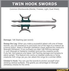 TWIN HOOK SWORDS Common Shonswords (Martial, Finesse, Light, Dual Wieid) Damage: slashing (per sword) Sweep the Leg: When you make a succesfuli attack with one of these swords, you can choose to try and hook one ofthe legs of a creature as a bonus acti Dnd Dragons, Dungeons And Dragons Memes, Dungeons And Dragons Homebrew, Dnd Characters, Fantasy Characters, Dnd Stats, Pen & Paper, Hooked On A Feeling, Dungeon Master's Guide