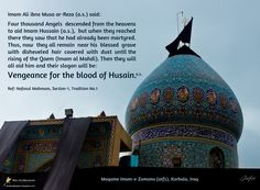 Imam Ali ibne Musa ar-Reza (a.s.) said: Four thousand Angels  descended from the heavens to aid Imam Hussain (a.s.),  but when they reached there they saw that he had already been mar­tyred. Thus, now  they all remain  near his  blessed  grave with disheveled  hair  covered  with  dust  until the rising of the Qaem (Imam al Mahdi). Then they will all aid him and their slogan will be: Vengeance for the blood of Husain.  Ref: Nafasul Mahmum, Section-1, Tradition No.1