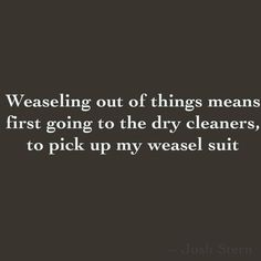 Weaseling out of things means first going to the dry cleaners, to pick up my weasel suit