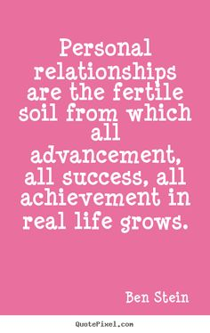 Ben Stein picture quote - Personal relationships are the fertile soil from which all advancement,