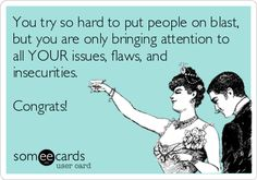 Funny Get Well Ecard: You try so hard to put people on blast, but you are only bringing attention to all YOUR issues, flaws, and insecurities. Congrats! -- LOL! yup!! why it's best to not try and criticize, put down, or insult others thinking you're correcting them. I love finding the humor in these situations.