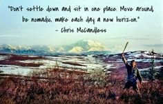 Don't settle down and dit in one place. Move around, be nomadic, make each day a new horizon. ~Chris McCandless/ Alex Supertramp