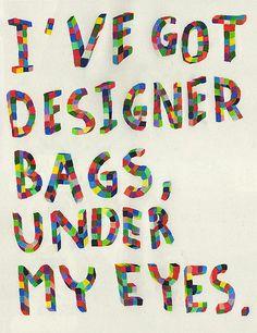 I've got designer bags under my eyes