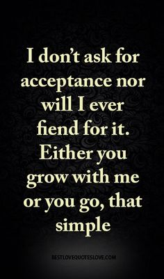 I don't ask for acceptance nor will I ever fiend for it. Either you grow with me or you go, that simple