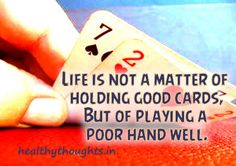 Life is not a matter of holding good cards but of playing a poor hand well. ~ Robert Louis Stevenson