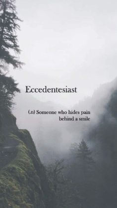 Eccedentesiast (n) ..someone who hides pain behind a smile. I tend to just smile. as much as im feeling or going through, but lately its been hard to. I dont know.... faith is all