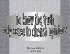"""To know the truth, only cease to cherish opinions"".... 3rd Zen Patriarch"