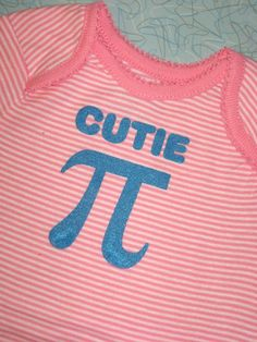 Cutie Pi Onesie. With the hubby being a math teacher....this will be a given when it's our time. ;)
