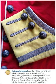 Gordon Highlanders, details of an attractive officer's tunic with the attractive yellow facings of a gauntlet cuff. The silver bullion and silver played buttons show this is as is from a volunteer battalion and the distinctive buttons are titled Vol Bn. Something Wicked, Highlanders, Silver Bullion, Military Uniforms, British Army, Historical Costume, Outlander, Tartan, Knots
