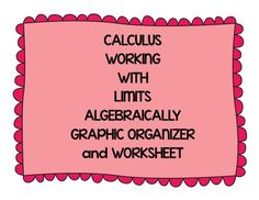 This is a set of a graphic organizer and worksheet that will help students practice working with limits algebraically.  I have my students cut out the graphic organizer and put it in the left hand side of their notebook.  I then have them insert the worksheet on the right hand side of their notebook so they can work the problems while referring to the graphic organizer.
