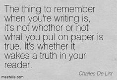 Charles De Lint: The thing to remember when you're writing is, it's not whether or not what you put on paper is true. It's whether it wakes a truth in your reader. teen, fantasy, truth. Meetville Quotes