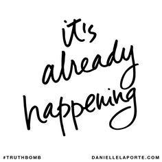 It's already happening. Subscribe: DanielleLaPorte.com #Truthbomb #Words #Quotes
