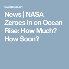 News | NASA Zeroes in on Ocean Rise: How Much? How Soon?
