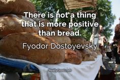 There is not a thing that is more positive than #bread. Fyodor Dostoyevsky