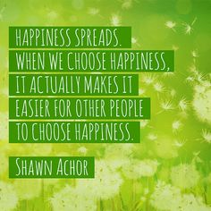 """Happiness spreads. When we choose happiness, it actually makes it easier for other people to choose happiness."""