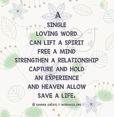 • A single loving word can lift a spirit, free a mind, strengthen a relationship, capture and hold an experience, and heaven allow—save a life. - Sandra Galati :: wordhugs.org