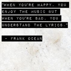 When you're happy, you enjoy the music, but when you're sad, you understand the lyrics -Frank Ocean-