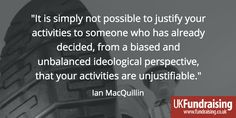 """""""It is simply not possible to justify your activities to someone who has already decided, from a biased and unbalanced ideological perspective, that your activities are unjustifiable."""" Ian MacQuillin, December 2016  More at: http://fundraising.co.uk/2016/12/12/media-ethics-fundraising-crisis/"""