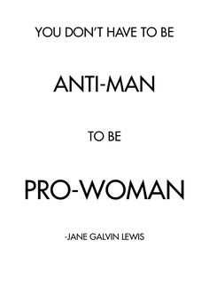Feminism: you don't have to be anti-man to be pro-woman. Yup.