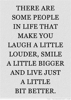 There are people in life that make you laugh a little louder smile a little bigger and live just a little bit better