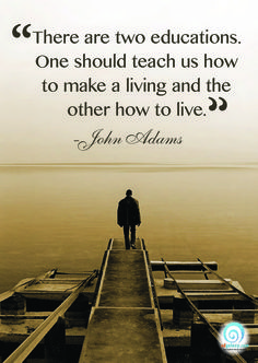 There are two education. One should teach us how to make a living and the other how to live!