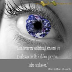 learn to view the world through someone's eye to understand that life is all about perception...and to each his own