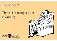 Sick of beer? That's like being sick of breathing.