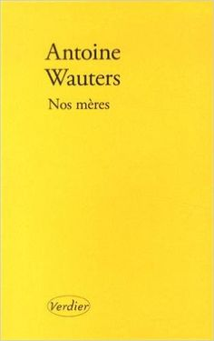 Nos mères : roman / Antoine Wauters - Lagrasse : Verdier, cop. 2014
