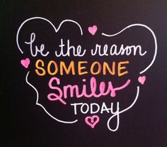 be the reason someone smiles.