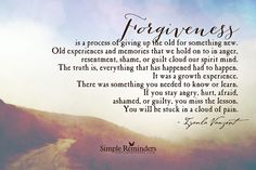 """Forgiveness is a process of giving up the old for something new. Old experiences and memories that we hold on to in anger, resentment, shame, or guilt cloud our spirit mind. The truth is, everything that has happened had to happen. It was a growth experience. There was something you needed to know or learn. If you stay angry, hurt, afraid, ashamed, or guilty, you miss the lesson. You will be stuck in a cloud of pain."" -♥- Iyanla Vanzant"