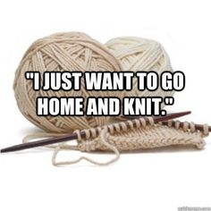"""I just want to go home and knit."" ~ yes, every single day of my life! See more knit wit at www.intheloopknitting.com/knitting-humor"