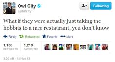 """""""They're taking the hobbits to Olive Garden!"""" The fact this is Owl City makes it better."""