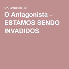 O Antagonista - ESTAMOS SENDO INVADIDOS