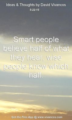 "May 22nd 2015 Idea, ""Smart people believe half of what they hear, wise people know which half."" https://www.youtube.com/watch?v=JB8yo3xR-eA"