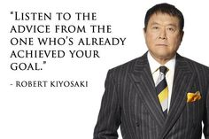 """Listen to the advice from the one who's already achieved your goal"" - Robert Kiyosaki"
