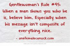 Gentlewoman's Rule #45: When a man shows you who he is, believe him. Especially when his message isn't composite of everything nice.
