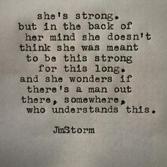 She's strong. But in the back of her mind she doesn't think she was meant to be this strong for this long. And she wonders if there's a man out there, somewhere, who understands this. True Quotes, Great Quotes, Quotes To Live By, Inspirational Quotes, Qoutes, Poetry Quotes, Words Quotes, Sayings, Jm Storm Quotes
