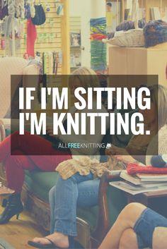 If I'm sitting, I'm knitting. Darn right I am.
