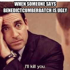 I will burn the heart out of you!!  I've been told that people who don't like Benedict Cumberbatch don't have a heart though.