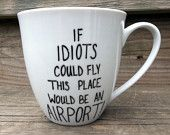 Double Sided Sarcastic Coffee Mug Idiots Could Fly This Would Be An Airport tea cup