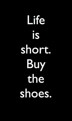 Life is short.  Buy the shoes. #quotes Pair them with a glass of Sutter Home and walk like you're on the runway!