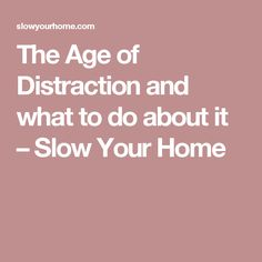 The Age of Distraction and what to do about it – Slow Your Home