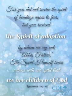 """Romans 8:15-16 For you did not receive the spirit of bondage again to fear, but you received the Spirit of adoption by whom we cry out, """"Abba, Father."""" The Spirit Himself bears witness with our spirit that we are children of God"""