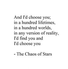 And I'd choose you; in a hundred lifetimes, in a hundred worlds, in any version of reality, I'd find you and I'd choose you. - The Chaos of Stars To my soulmate of 18 years and counting! The Words, The Chaos Of Stars, Senior Yearbook Quotes, Quotes To Live By, Me Quotes, Random Quotes, Short Quotes, Quotable Quotes, Funny Quotes