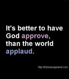 "Galations 1:10 ""For do I seek the approval of God or man? Or do I seek to please man? If I seek to please man than I cannot be a servant of Christ."""