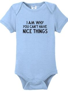 I'm why you can't have nice things baby shirt from Fibers.com  Soo worth it to have the greatest thing in the world!!