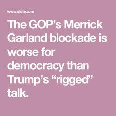 "The GOP's Merrick Garland blockade is worse for democracy than Trump's ""rigged"" talk."