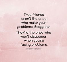 True Friends Are The Ones Who Won't Disappear When You Are Facing Problems life quotes quotes quote friends best friends truth bff life lessons friendship quotes real friends true friends inspirational friendship quotes true friends quotes friendship quotes about true friends
