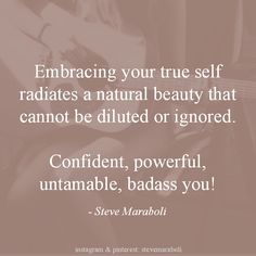 """""""Embracing your true self radiates a natural beauty that cannot be diluted or ignored. Confident, powerful, untamable, badass you!"""" - Steve Maraboli #quote"""